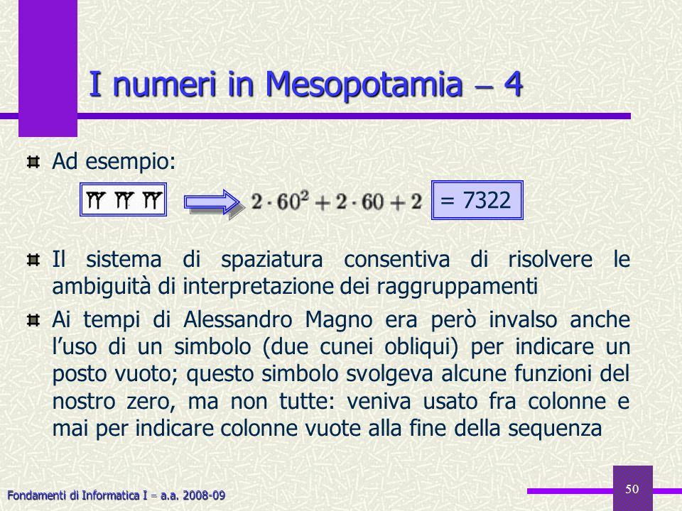 Fondamenti di Informatica I a.a. 2008-09 50 I numeri in Mesopotamia 4 Ad esempio: Il sistema di spaziatura consentiva di risolvere le ambiguità di int