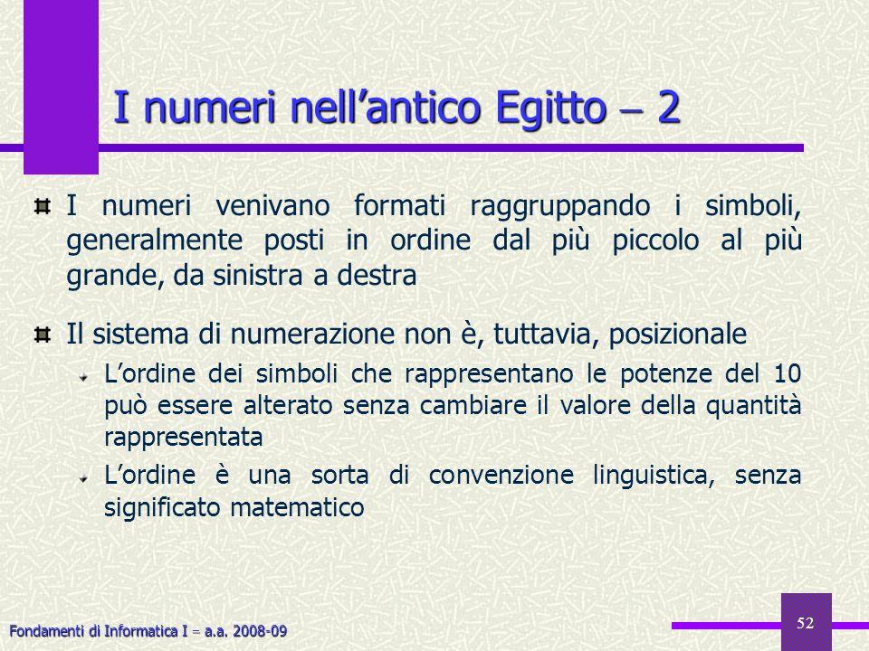 Fondamenti di Informatica I a.a. 2008-09 52 I numeri nellantico Egitto 2 I numeri venivano formati raggruppando i simboli, generalmente posti in ordin