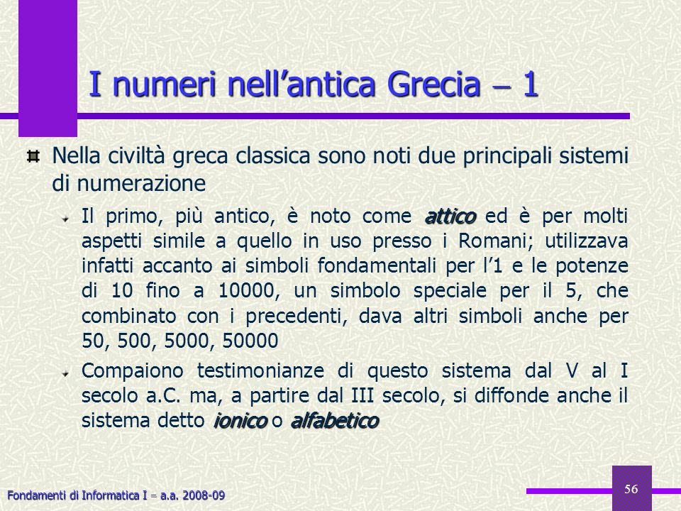 Fondamenti di Informatica I a.a. 2008-09 56 I numeri nellantica Grecia 1 Nella civiltà greca classica sono noti due principali sistemi di numerazione