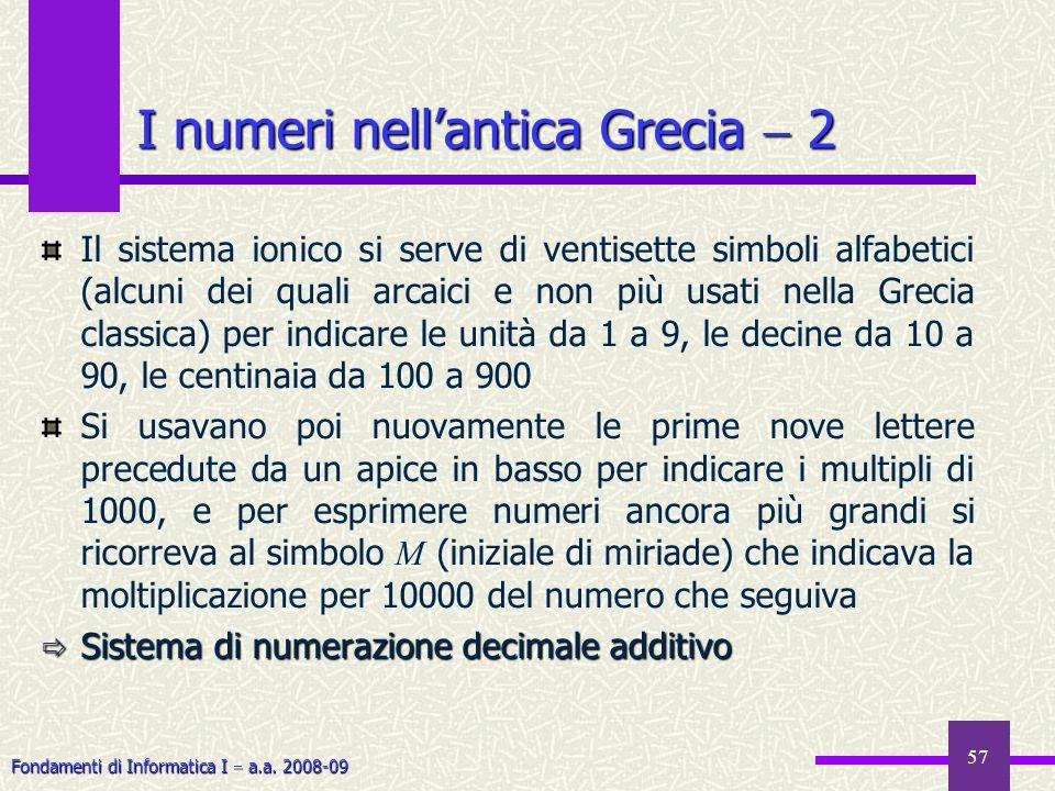 Fondamenti di Informatica I a.a. 2008-09 57 I numeri nellantica Grecia 2 Il sistema ionico si serve di ventisette simboli alfabetici (alcuni dei quali