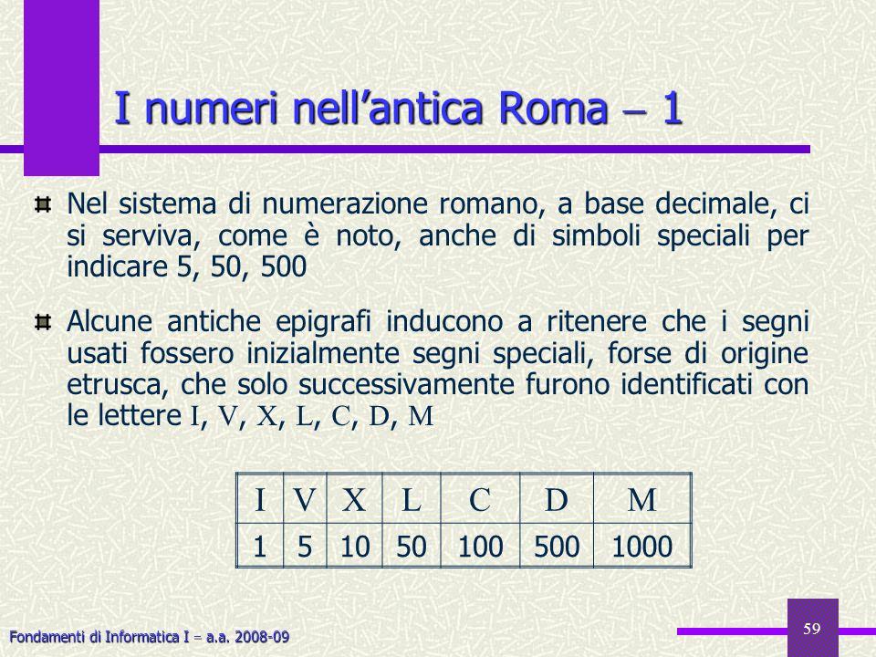 Fondamenti di Informatica I a.a. 2008-09 59 I numeri nellantica Roma 1 Nel sistema di numerazione romano, a base decimale, ci si serviva, come è noto,
