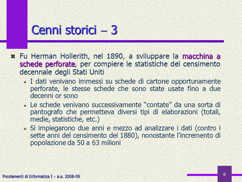 Fondamenti di Informatica I a.a. 2008-09 6 Cenni storici 3 macchina a schede perforate Fu Herman Hollerith, nel 1890, a sviluppare la macchina a sched