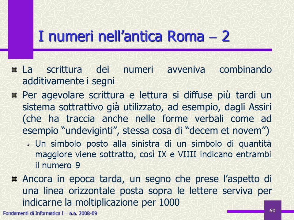 Fondamenti di Informatica I a.a. 2008-09 60 I numeri nellantica Roma 2 La scrittura dei numeri avveniva combinando additivamente i segni Per agevolare