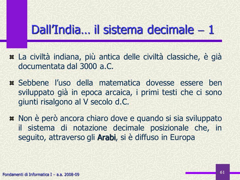 Fondamenti di Informatica I a.a. 2008-09 61 DallIndia… il sistema decimale 1 La civiltà indiana, più antica delle civiltà classiche, è già documentata