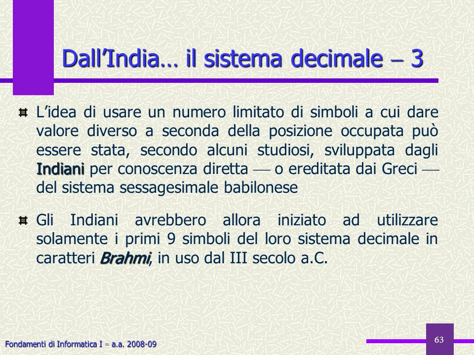 Fondamenti di Informatica I a.a. 2008-09 63 DallIndia… il sistema decimale 3 Indiani Lidea di usare un numero limitato di simboli a cui dare valore di