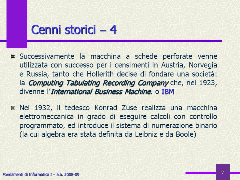 Fondamenti di Informatica I a.a. 2008-09 7 Cenni storici 4 Computing Tabulating Recording Company International Business MachineIBM Successivamente la