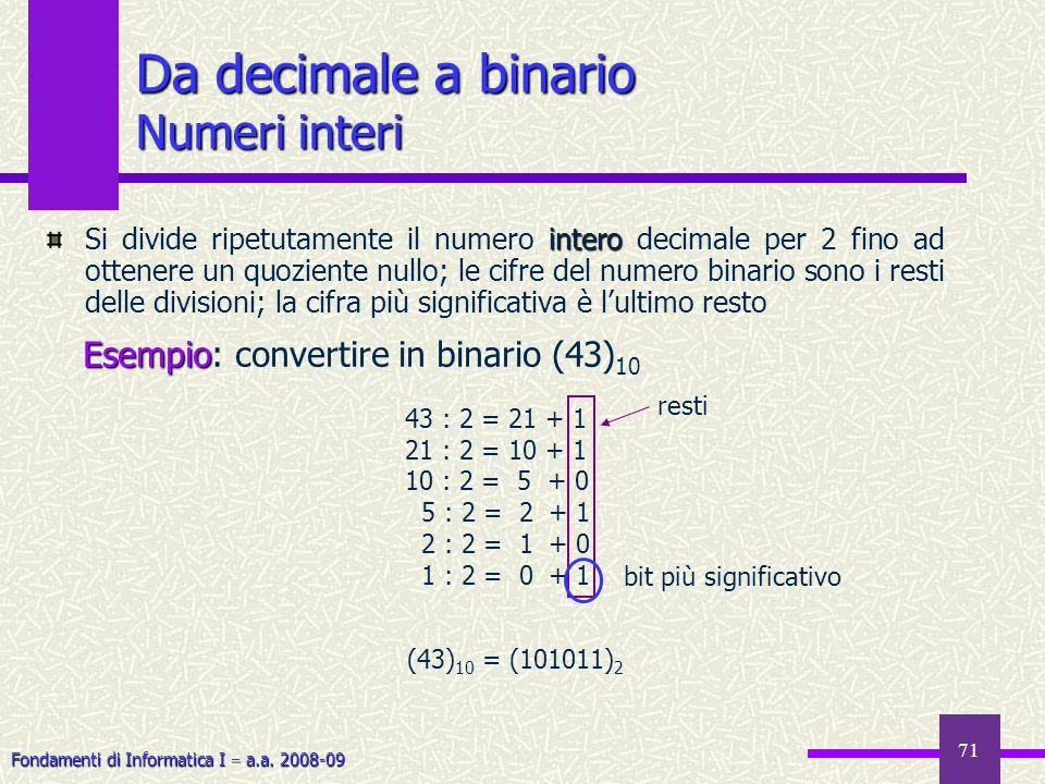 Fondamenti di Informatica I a.a. 2008-09 71 Da decimale a binario Numeri interi intero Si divide ripetutamente il numero intero decimale per 2 fino ad