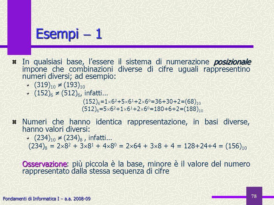 Fondamenti di Informatica I a.a. 2008-09 78 Esempi 1 posizionale In qualsiasi base, lessere il sistema di numerazione posizionale impone che combinazi