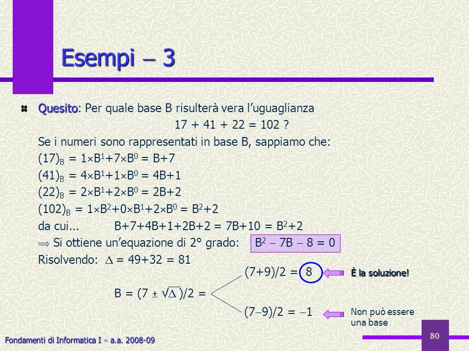 Fondamenti di Informatica I a.a. 2008-09 80 Esempi 3 Quesito Quesito: Per quale base B risulterà vera luguaglianza 17 + 41 + 22 = 102 ? Se i numeri so