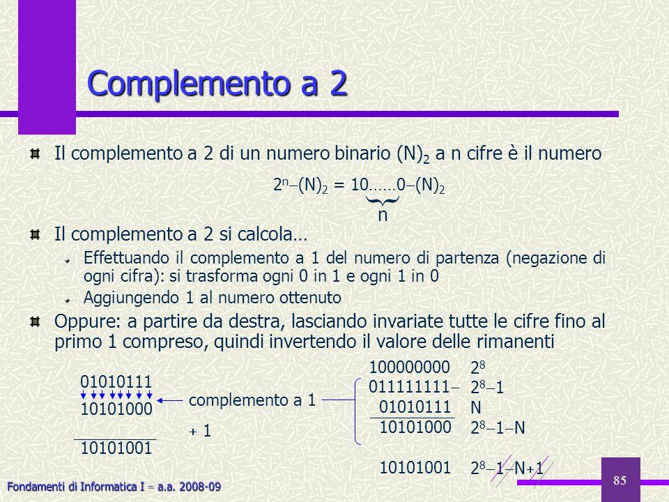 Fondamenti di Informatica I a.a. 2008-09 85 Complemento a 2 Il complemento a 2 di un numero binario (N) 2 a n cifre è il numero Il complemento a 2 si
