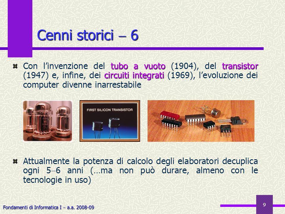 Fondamenti di Informatica I a.a. 2008-09 9 Cenni storici 6 tubo a vuototransistor circuiti integrati Con linvenzione del tubo a vuoto (1904), del tran