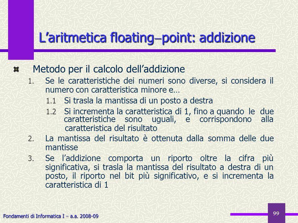 Fondamenti di Informatica I a.a. 2008-09 99 Metodo per il calcolo delladdizione 1. Se le caratteristiche dei numeri sono diverse, si considera il nume