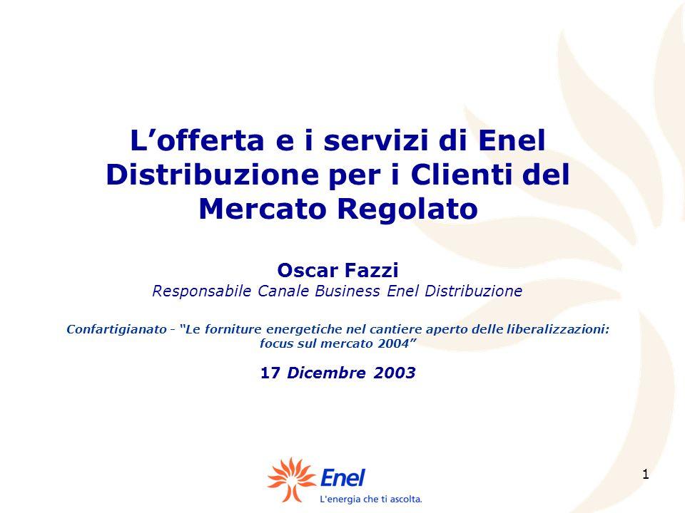 1 Lofferta e i servizi di Enel Distribuzione per i Clienti del Mercato Regolato Oscar Fazzi Responsabile Canale Business Enel Distribuzione Confartigi
