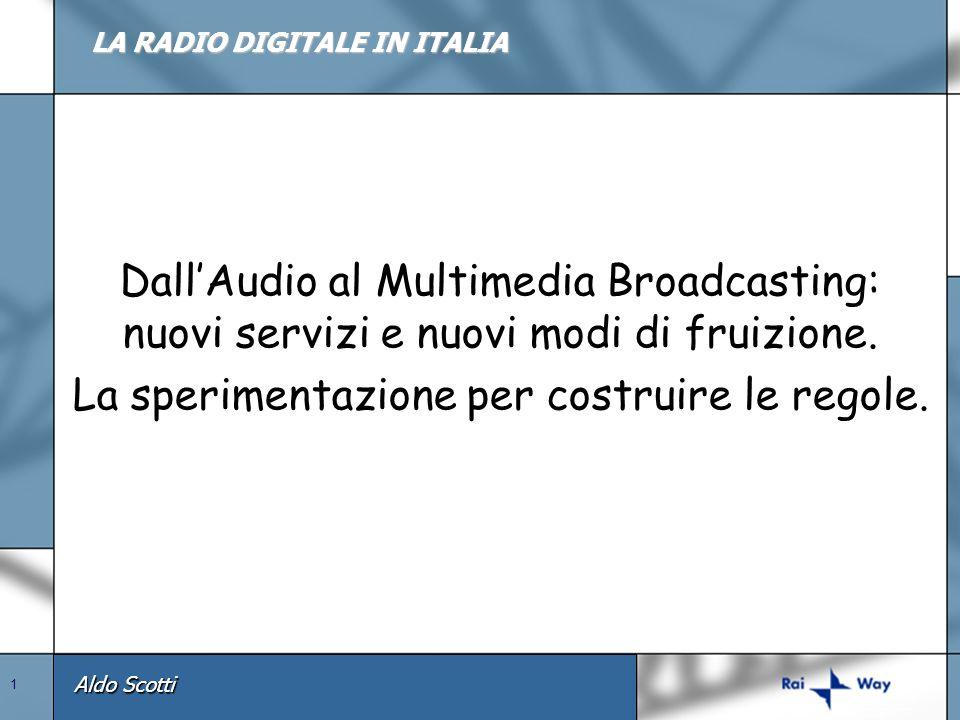 Aldo Scotti 1 LA RADIO DIGITALE IN ITALIA DallAudio al Multimedia Broadcasting: nuovi servizi e nuovi modi di fruizione. La sperimentazione per costru