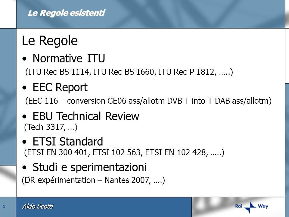 Aldo Scotti 5 Le Regole Normative ITU (ITU Rec-BS 1114, ITU Rec-BS 1660, ITU Rec-P 1812, …..) EEC Report (EEC 116 – conversion GE06 ass/allotm DVB-T into T-DAB ass/allotm) EBU Technical Review (Tech 3317, …) ETSI Standard (ETSI EN 300 401, ETSI 102 563, ETSI EN 102 428, …..) Studi e sperimentazioni (DR expérimentation – Nantes 2007, ….) Le Regole esistenti
