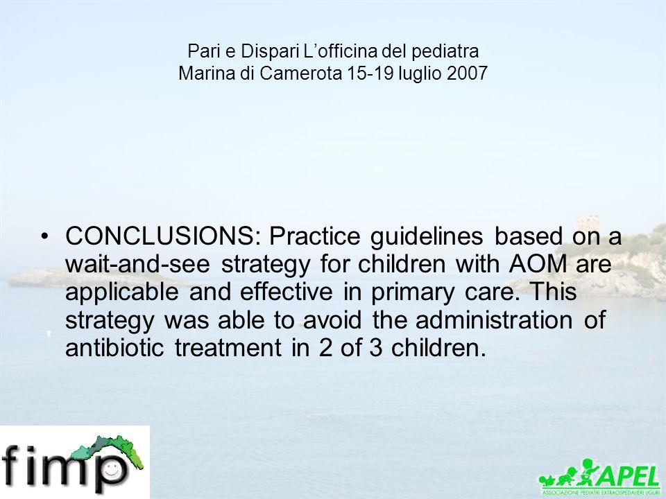 Pari e Dispari Lofficina del pediatra Marina di Camerota 15-19 luglio 2007 CONCLUSIONS: Practice guidelines based on a wait-and-see strategy for child
