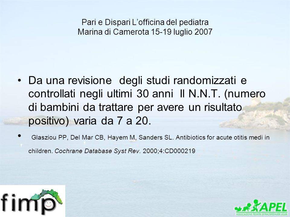 Pari e Dispari Lofficina del pediatra Marina di Camerota 15-19 luglio 2007 Comparative AOM Outcomes for Initial Observation Versus Antibacterial Agent* Symptomatic relief at 24 hours 60% 59% NS Symptomatic relief at 2–3 days 91% 87% NS Symptomatic relief at 4–7 days7 79% 71% NS Clinical resolution at 7–14 days 82% 72% NS Pain duration, mean days 2.8 3.3 NS Crying duration, mean days 0.5 1.4.001 Analgesic use, mean doses 2.3 4.1.004 Fever duration, median days 2.0 3.0.004 Incidence of mastoiditis or suppurative Complications 0.59% 0.17% NS Persistent MEE at 4–6 weeks 45% 48% NS Persistent MEE at 3 months 21% 26% NS Antibacterial-agent–induced diarrhea or vomiting 16% Antibacterial-agent–induced skin rash 2% * NS indicates not significant.