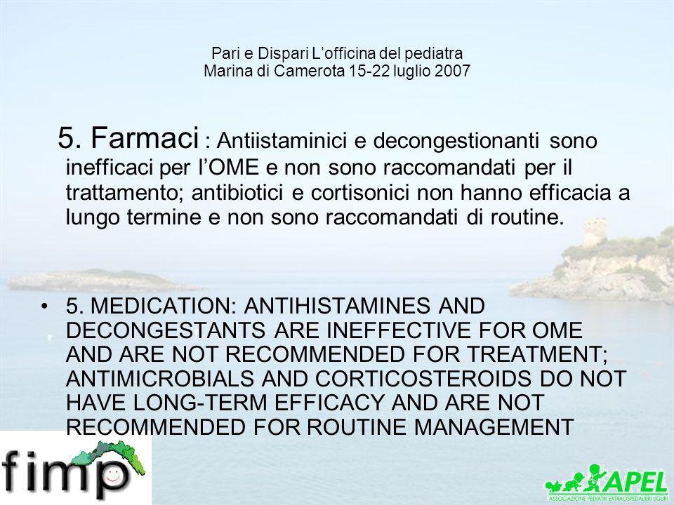 Pari e Dispari Lofficina del pediatra Marina di Camerota 15-22 luglio 2007 5. Farmaci : Antiistaminici e decongestionanti sono inefficaci per lOME e n