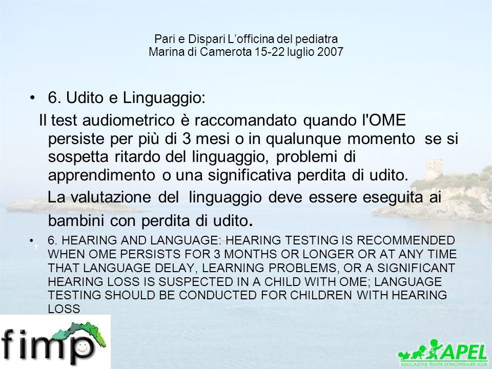 Pari e Dispari Lofficina del pediatra Marina di Camerota 15-22 luglio 2007 6. Udito e Linguaggio: Il test audiometrico è raccomandato quando l'OME per