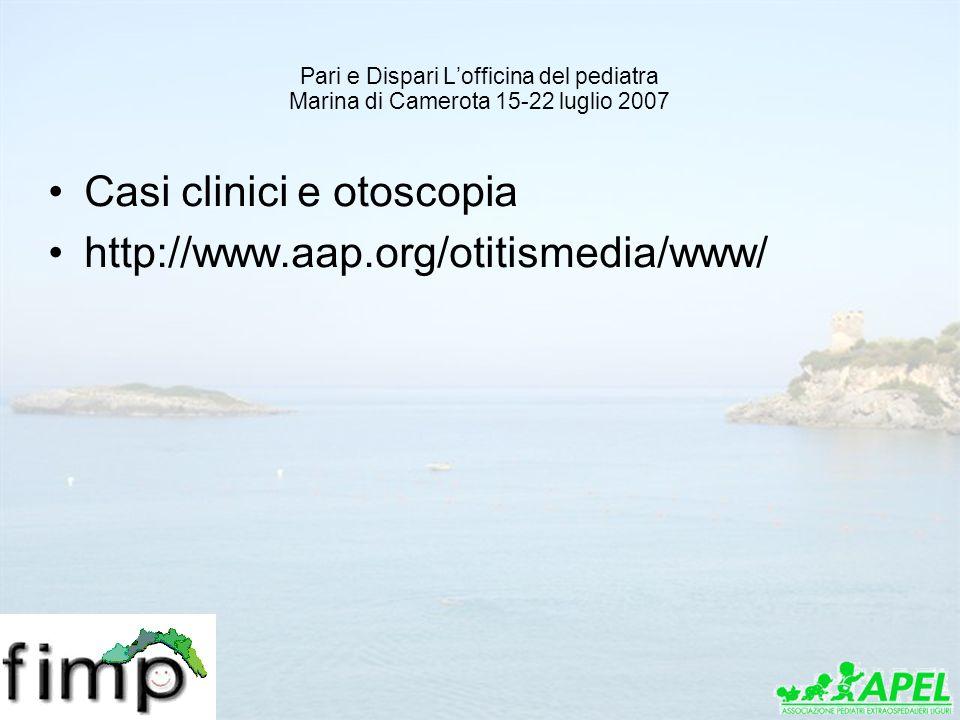 Pari e Dispari Lofficina del pediatra Marina di Camerota 15-22 luglio 2007 Casi clinici e otoscopia http://www.aap.org/otitismedia/www/