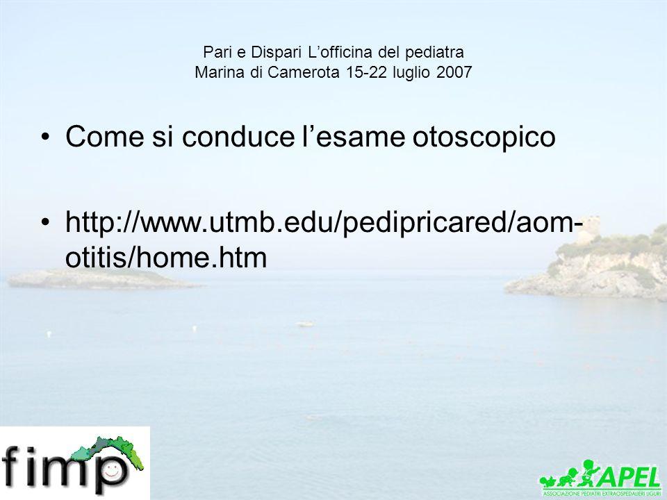 Pari e Dispari Lofficina del pediatra Marina di Camerota 15-22 luglio 2007 Come si conduce lesame otoscopico http://www.utmb.edu/pedipricared/aom- oti