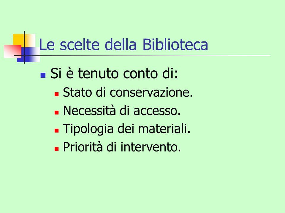 Le scelte della Biblioteca Si è tenuto conto di: Stato di conservazione. Necessità di accesso. Tipologia dei materiali. Priorità di intervento.