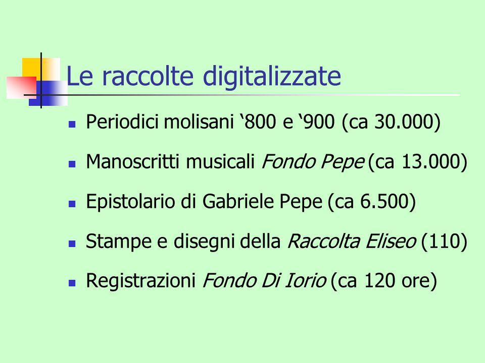 Le raccolte digitalizzate Periodici molisani 800 e 900 (ca 30.000) Manoscritti musicali Fondo Pepe (ca 13.000) Epistolario di Gabriele Pepe (ca 6.500)