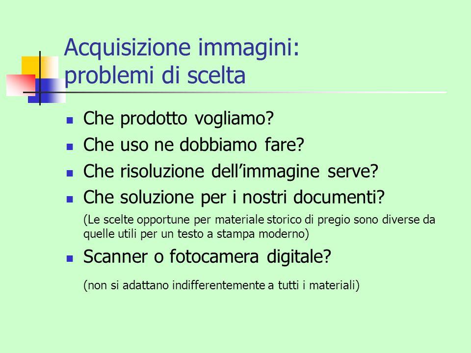 Acquisizione immagini: problemi di scelta Che prodotto vogliamo? Che uso ne dobbiamo fare? Che risoluzione dellimmagine serve? Che soluzione per i nos