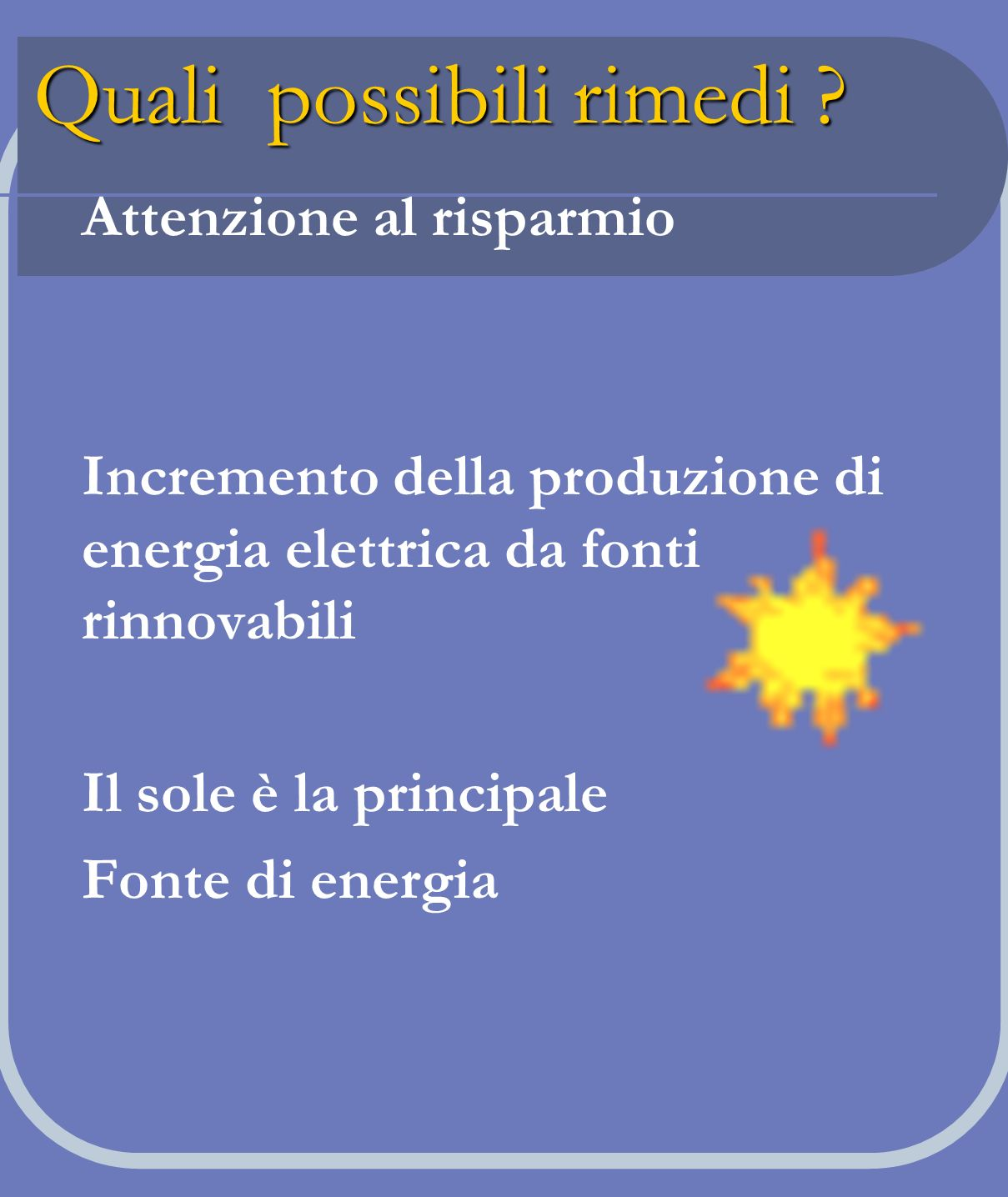 Quali possibili rimedi ? Attenzione al risparmio Incremento della produzione di energia elettrica da fonti rinnovabili Il sole è la principale Fonte d