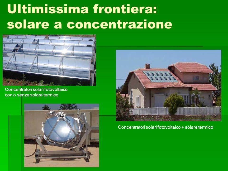Ultimissima frontiera: solare a concentrazione Concentratori solari fotovoltaico con o senza solare termico Concentratori solari fotovoltaico + solare