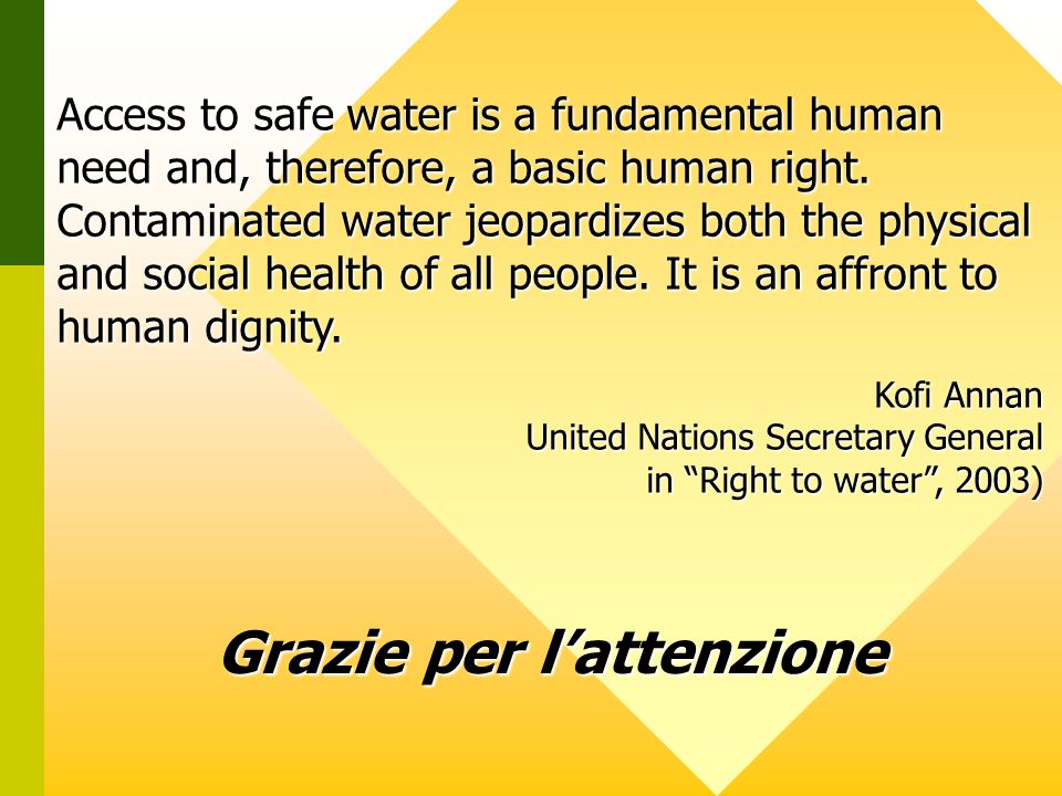 Grazie per lattenzione Access to safe water is a fundamental human need and, therefore, a basic human right. Contaminated water jeopardizes both the p