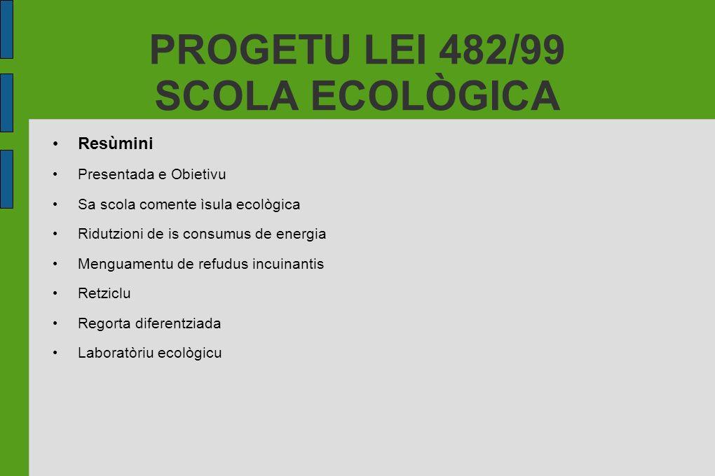 PROGETU LEI 482/99 SCOLA ECOLÒGICA Resùmini Presentada e Obietivu Sa scola comente ìsula ecològica Ridutzioni de is consumus de energia Menguamentu de