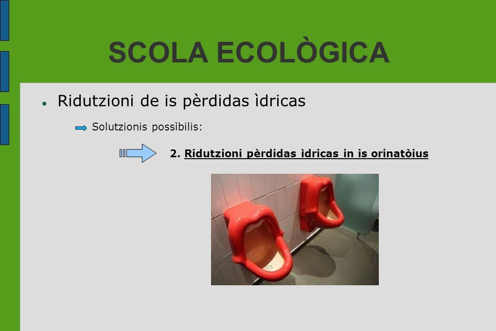 SCOLA ECOLÒGICA Ridutzioni de is pèrdidas ìdricas Solutzionis possìbilis: 2. Ridutzioni pèrdidas ìdricas in is orinatòius