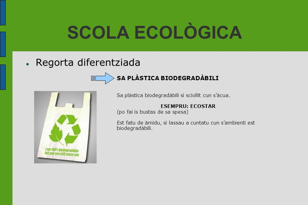 SCOLA ECOLÒGICA Regorta diferentziada SA PLÀSTICA BIODEGRADÀBILI Sa plàstica biodegradàbili si sciollit cun sàcua. ESEMPRU: ECOSTAR (po fai is bustas