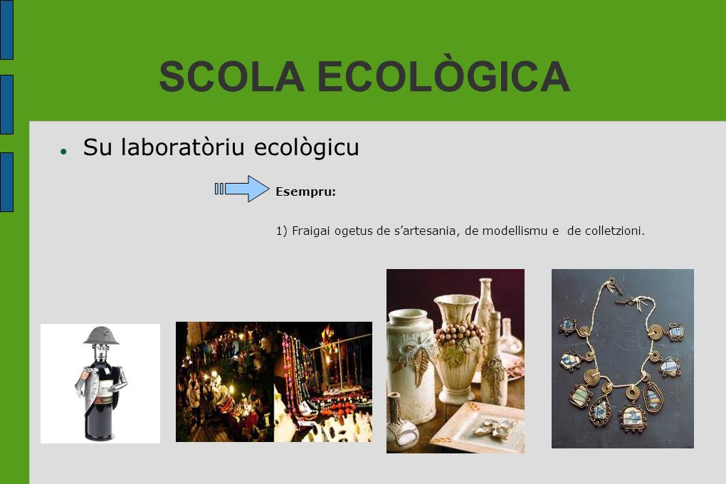 SCOLA ECOLÒGICA Su laboratòriu ecològicu Esempru: 1) Fraigai ogetus de sartesania, de modellismu e de colletzioni.