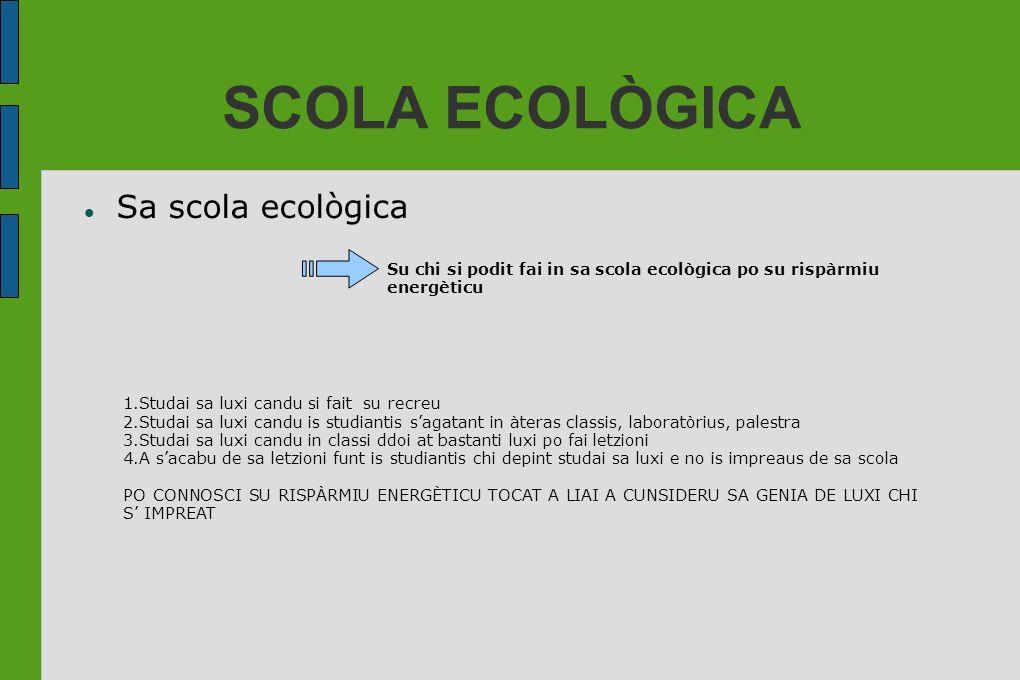 SCOLA ECOLÒGICA Sa scola ecològica Su chi si podit fai in sa scola ecològica po su rispàrmiu energèticu 1.Studai sa luxi candu si fait su recreu 2.Stu