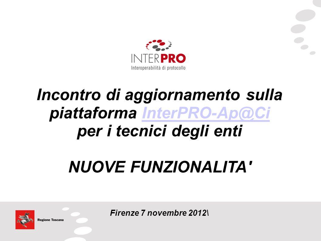 Incontro di aggiornamento sulla piattaforma InterPRO-Ap@CiInterPRO-Ap@Ci per i tecnici degli enti NUOVE FUNZIONALITA' Firenze 7 novembre 2012\