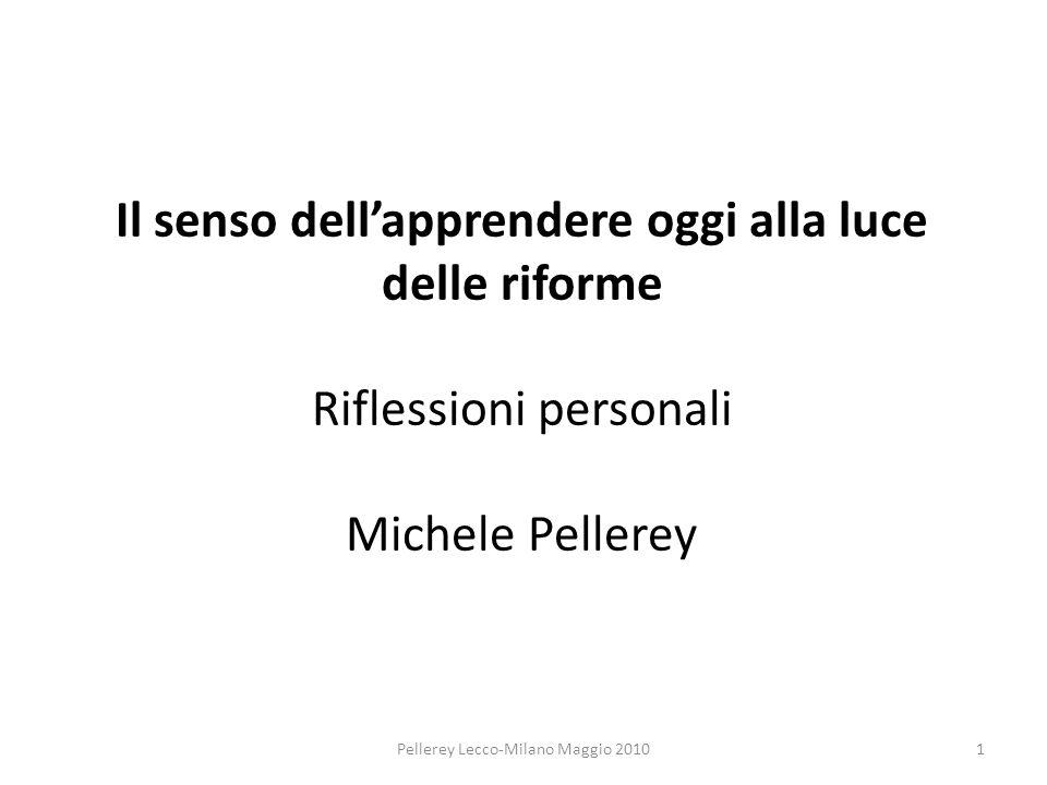 Il senso dellapprendere oggi alla luce delle riforme Riflessioni personali Michele Pellerey 1Pellerey Lecco-Milano Maggio 2010