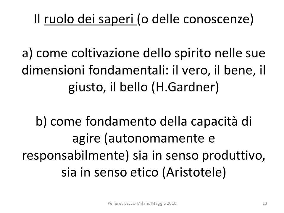 Il ruolo dei saperi (o delle conoscenze) a) come coltivazione dello spirito nelle sue dimensioni fondamentali: il vero, il bene, il giusto, il bello (H.Gardner) b) come fondamento della capacità di agire (autonomamente e responsabilmente) sia in senso produttivo, sia in senso etico (Aristotele) Pellerey Lecco-Milano Maggio 201013