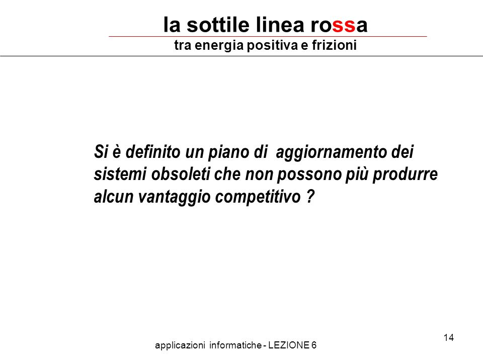 applicazioni informatiche - LEZIONE 6 14 la sottile linea rossa tra energia positiva e frizioni Si è definito un piano di aggiornamento dei sistemi obsoleti che non possono più produrre alcun vantaggio competitivo