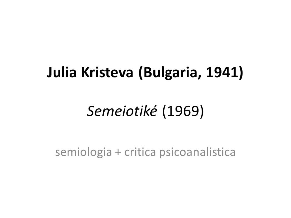 Julia Kristeva (Bulgaria, 1941) Semeiotiké (1969) semiologia + critica psicoanalistica