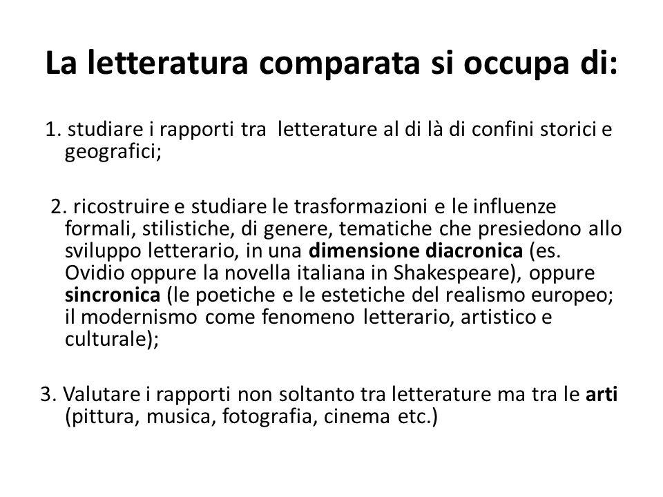 La letteratura comparata si occupa di: 1. studiare i rapporti tra letterature al di là di confini storici e geografici; 2. ricostruire e studiare le t
