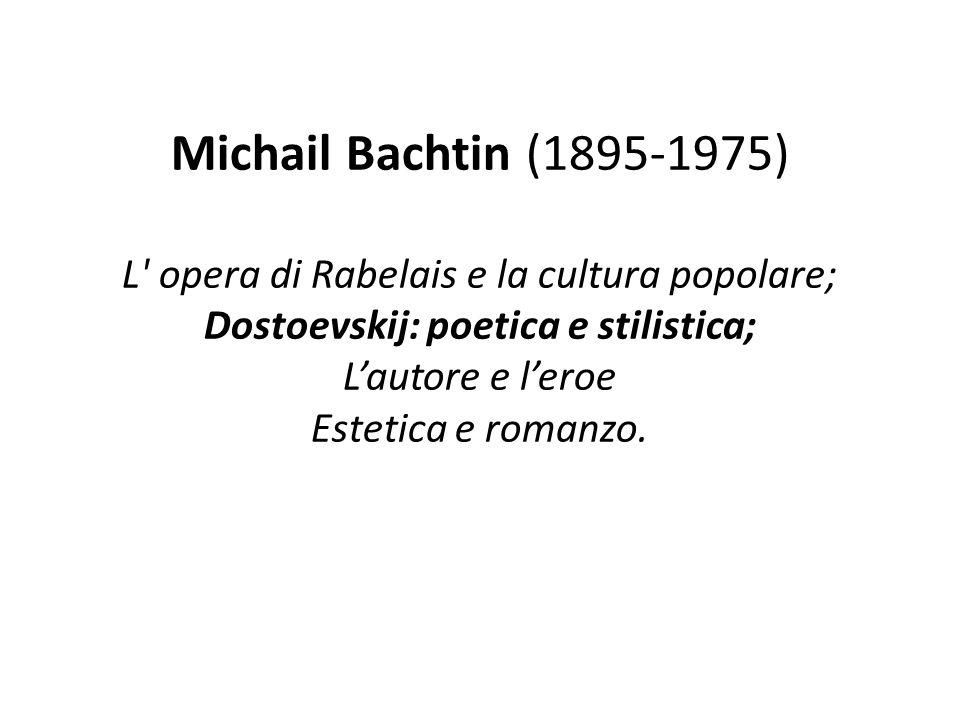 Michail Bachtin (1895-1975) L' opera di Rabelais e la cultura popolare; Dostoevskij: poetica e stilistica; Lautore e leroe Estetica e romanzo.