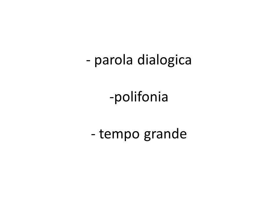 - - parola dialogica -polifonia - tempo grande
