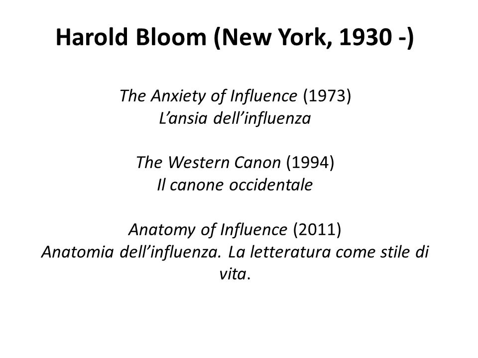 Harold Bloom (New York, 1930 -) The Anxiety of Influence (1973) Lansia dellinfluenza The Western Canon (1994) Il canone occidentale Anatomy of Influen