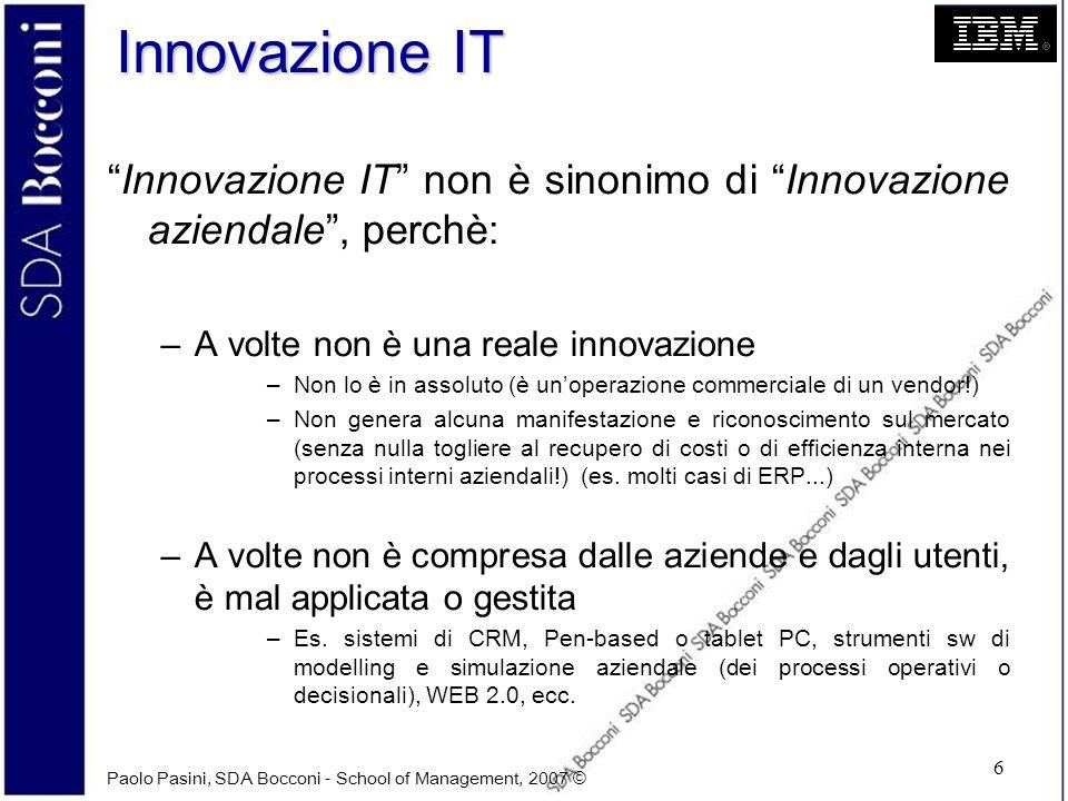 Paolo Pasini, SDA Bocconi - School of Management, 2007 © 6 Innovazione IT Innovazione IT non è sinonimo di Innovazione aziendale, perchè: –A volte non