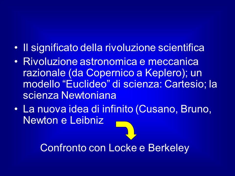 Il significato della rivoluzione scientifica Rivoluzione astronomica e meccanica razionale (da Copernico a Keplero); un modello Euclideo di scienza: Cartesio; la scienza Newtoniana La nuova idea di infinito (Cusano, Bruno, Newton e Leibniz Confronto con Locke e Berkeley