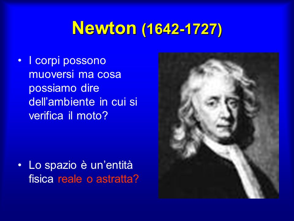Newton (1642-1727) I corpi possono muoversi ma cosa possiamo dire dellambiente in cui si verifica il moto.