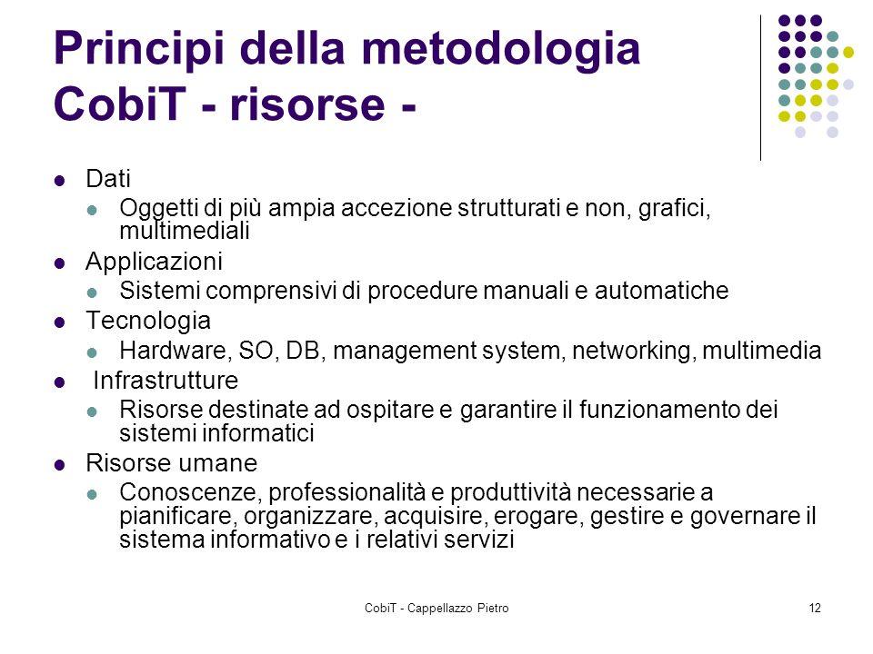 CobiT - Cappellazzo Pietro12 Principi della metodologia CobiT - risorse - Dati Oggetti di più ampia accezione strutturati e non, grafici, multimediali