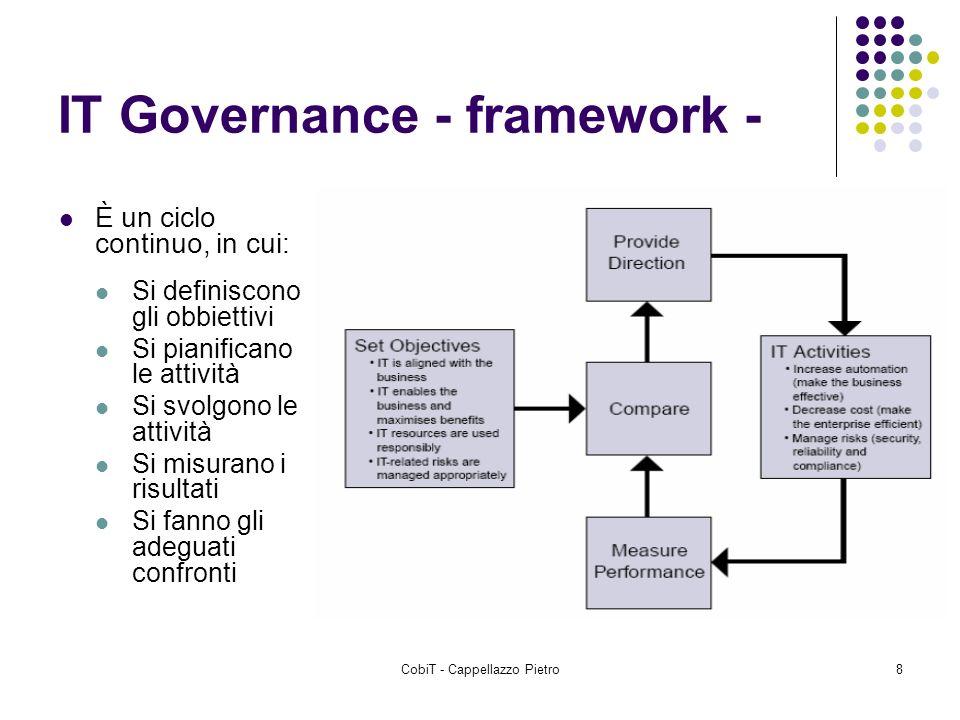 CobiT - Cappellazzo Pietro8 IT Governance - framework - È un ciclo continuo, in cui: Si definiscono gli obbiettivi Si pianificano le attività Si svolg